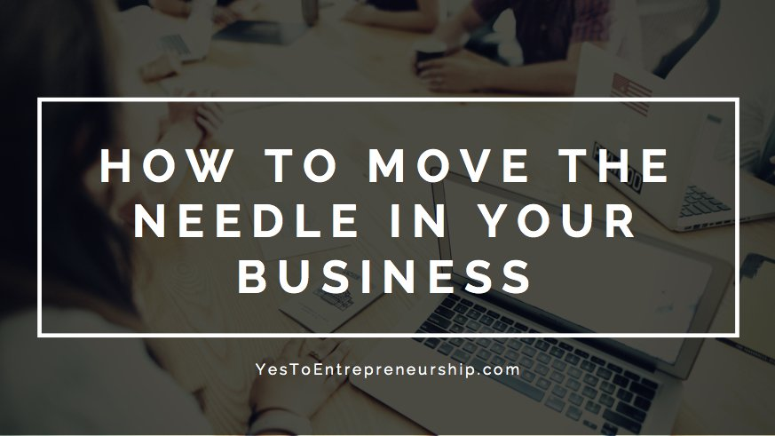 How to move the needle in your business