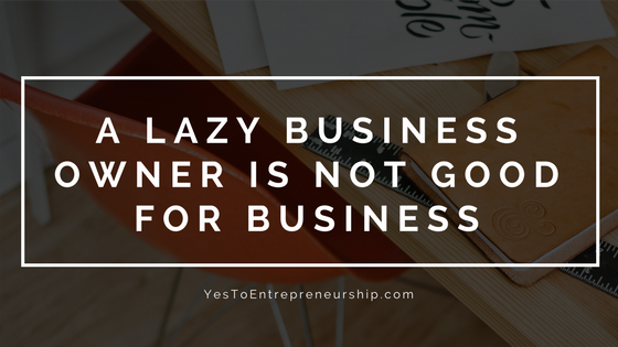 A lazy business owner is not good for business