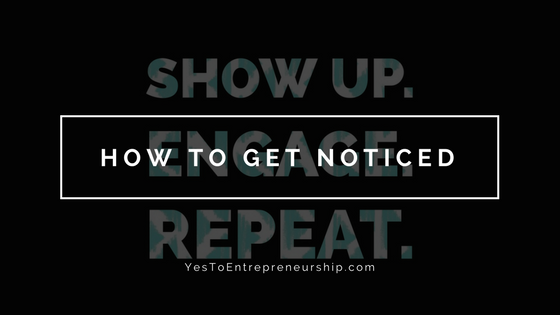 To get noticed: Show up. Engage. Repeat.