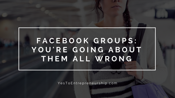 Why you're going about Facebook groups all wrong