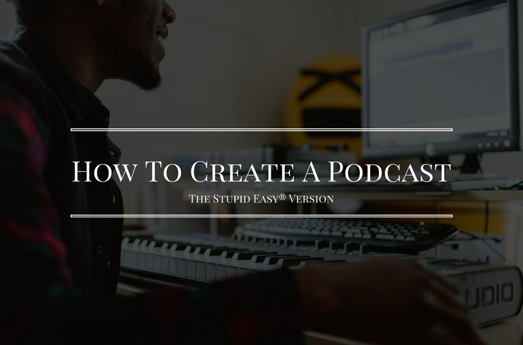 How To Create A Podcast The Stupid Easy® Version